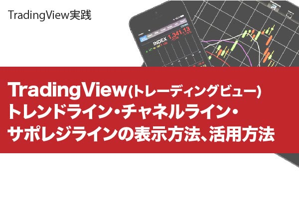 TradingView(トレーディングビュー) トレンドライン・チャネルライン・サポレジラインの表示方法、活用方法